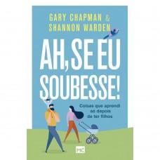 Ah, se eu soubesse!: Coisas que aprendi só depois de ter filhos - Gary Chapman
