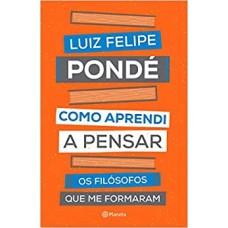 Como Aprendi A Pensar - Os Filósofos Que Me Formaram Autor: Luiz Felipe Pondé