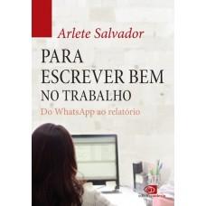 Para Escrever Bem no Trabalho: do Whatsapp ao Relatório - Arlete Salvador - 8572449205