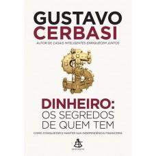 Dinheiro - Os Segredos de Quem Tem - Como Conquistar e Manter Sua Independência Financeira - Gustavo Cerbasi