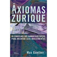 Os Axiomas de Zurique - Os Conselhos Dos Banqueiros Suíços Para Orientar Seus Investimentos - Max Gunther