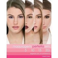 Maquiagem Perfeita Em 5, 10, 15 e 20 Minutos. Segredos de Um Profissional - Robert Jones