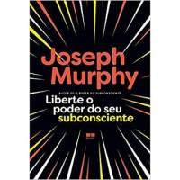 Liberte o Poder do Seu Subconsciente - Joseph Murphy  - 978-8576847649