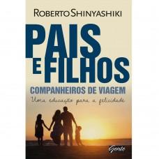 Pais e Filhos ? Companheiros de Viagem - Uma Educação Para a Felicidade - Roberto Shinyashiki