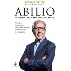 Abilio: Determinado, Ambicioso, Polêmico - A Trajetória de Abilio Diniz, o Empresário Brasileiro Mais Importante do Varejo Global - Cristiane Correa
