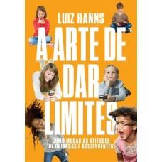 A Arte de Dar Limites : Como Mudar as Atitudes de Crianças e Adolescentes - Luiz Hanns