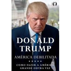América Debilitada : Como Tornar a América Poderosa Novamente - Donald J. Trump -
