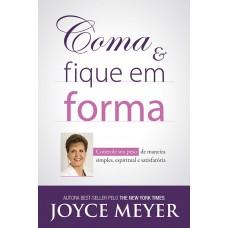 Coma e Fique Em Forma - Controle Seu Peso de Maneira Simples, Espiritual e Satisfatório - Joyce Meyer