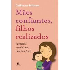 Mães Confiantes, Filhos Realizados - 7 Principios Essencias Para Criar Seus Filhos