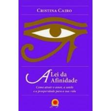 A Lei da Afinidade - Como Atrair o Amor, a Saúde e a Prosperidade Para a Sua Vida - Cristina Cairo