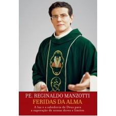 Feridas da Alma - a Luz e a Sabedoria de Deus Para a Superação de Nossas Dores e Limites - Pe. Reginaldo Manzotti