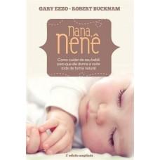 Nana, Nenê - Como Cuidar de Seu Bebê Para que Ele Durma a Noite Toda de Forma Natural - 2ª Ed. 2013 - Gary Ezzo, Robert Bucknam