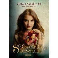 Só o Amor Consegue  - Zibia Gasparetto